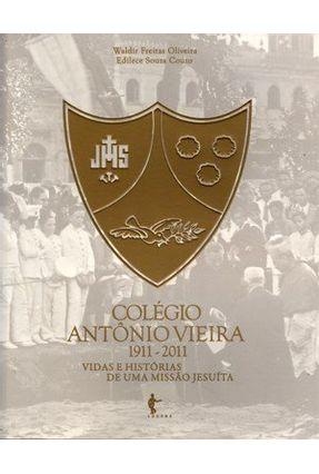 Colégio Antônio Vieira (1911-2011) - Vidas e Histórias de Uma Missão Jesuíta - Oliveira,Waldir Freitas Edilece Souza Couto | Tagrny.org