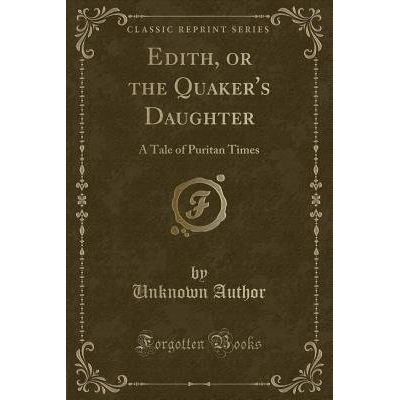Edith, Or The Quaker's Daughter - A Tale Of Puritan Times (Classic Reprint)