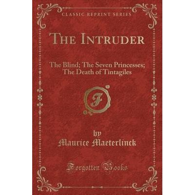 The Intruder - The Blind; The Seven Princesses; The Death Of Tintagiles (Classic Reprint)