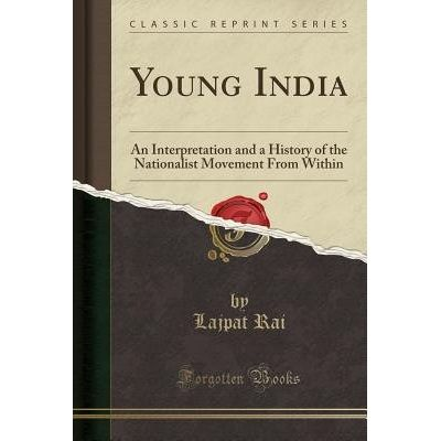 Young India - An Interpretation And A History Of The Nationalist Movement From Within (Classic Reprint)