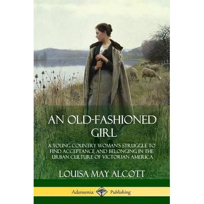 An Old-Fashioned Girl - A Young Country Woman's Struggle To Find Acceptance And Belonging In The Urban Culture Of Victor
