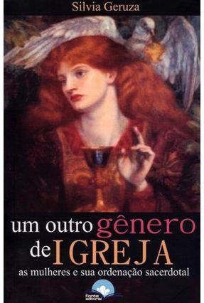 Um Outro Gênero de Igreja-  As Mulheres e Sua Ordenação Sacerdotal - Geruza,Silvia pdf epub