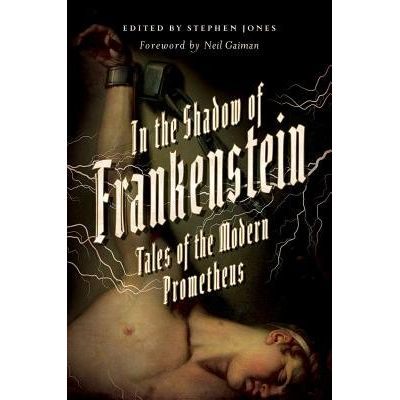 In The Shadow Of Frankenstein - Tales Of The Modern Prometheus