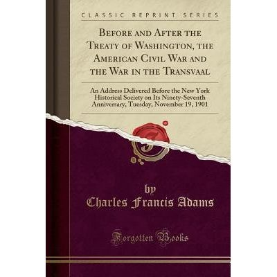 Before And After The Treaty Of Washington, The American Civil War And The War In The Transvaal - An Address Delivered Be