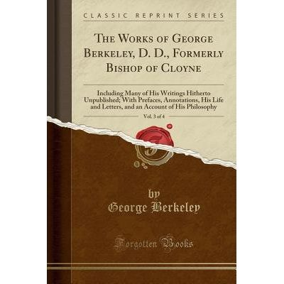 The Works Of George Berkeley, D. D., Formerly Bishop Of Cloyne, Vol. 3 Of 4 - Including Many Of His Writings Hitherto Un