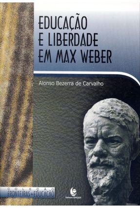 Educação e Liberdade Em Max Weber - Col. Fronteiras da Educação - Carvalho,Alonso Bezerra de | Nisrs.org