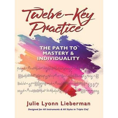 Twelve-Key Practice: The Path To Mastery And Individuality - (for All Instruments)