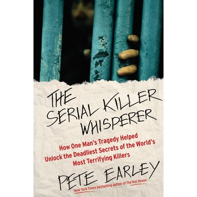 The Serial Killer Whisperer - How One Man's Tragedy Helped Unlock The Deadliest Secrets Of The...
