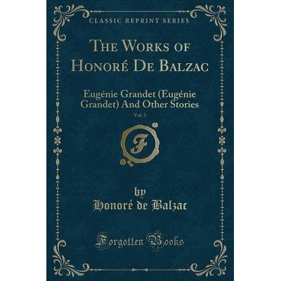 The Works Of Honore De Balzac, Vol. 5 - Eugenie Grandet (Eugenie Grandet) And Other Stories (Classic Reprint)