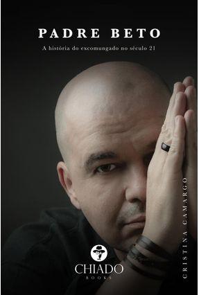 Padre Beto - A História do Excomungado No Século 21 - Camargo,Cristina   Tagrny.org