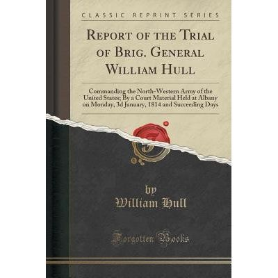 Report Of The Trial Of Brig. General William Hull - Commanding The North-Western Army Of The United States; By A Court M