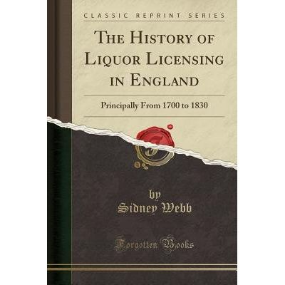 The History Of Liquor Licensing In England - Principally From 1700 To 1830 (Classic Reprint)