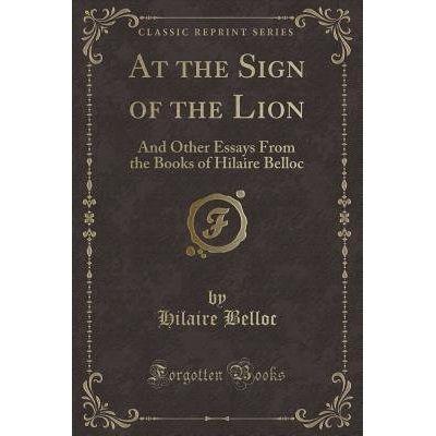 At The Sign Of The Lion - And Other Essays From The Books Of Hilaire Belloc (Classic Reprint)