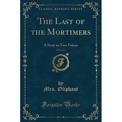 The Last Of The Mortimers, Vol. 1 Of 3 - A Story In Two Voices (Classic Reprint)