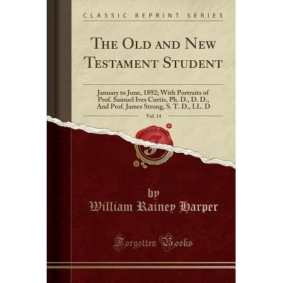 The Old And New Testament Student, Vol. 14 - January To June, 1892; With Portraits Of Prof. Samuel Ives Curtis, PH. D.,