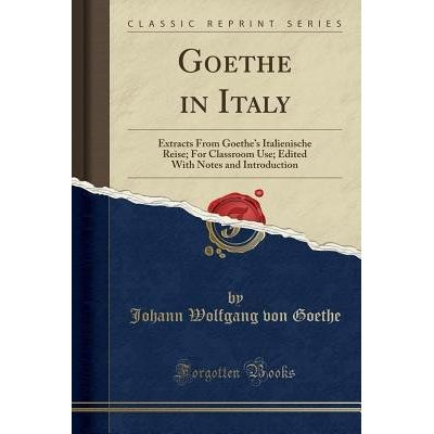 Goethe In Italy - Extracts From Goethe's Italienische Reise; For Classroom Use; Edited With Notes And Introduction (Clas