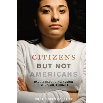 Citizens But Not Americans - Race And Belonging Among Latino Millennials