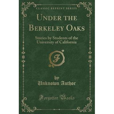 Under The Berkeley Oaks - Stories By Students Of The University Of California (Classic Reprint)