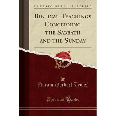 Biblical Teachings Concerning The Sabbath And The Sunday (Classic Reprint)