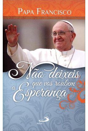 Não Deixes Que Vos Roubem A Esperança - Francisco,Papa | Hoshan.org