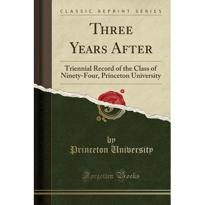 Three Years After - Triennial Record Of The Class Of Ninety-Four, Princeton University (Classic Reprint)