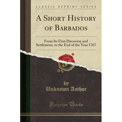 A Short History Of Barbados - From Its First Discovery And Settlement, To The End Of The Year 1767 (Classic Reprint)