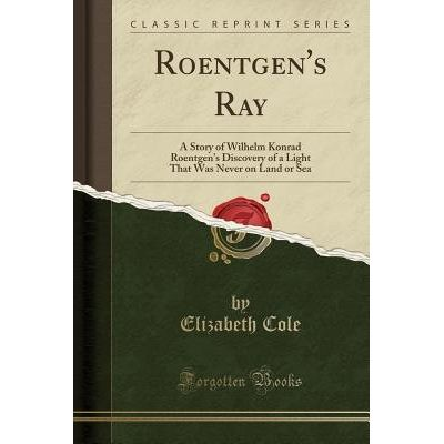 Roentgen's Ray - A Story Of Wilhelm Konrad Roentgen's Discovery Of A Light That Was Never On Land Or Sea (Classic Reprin