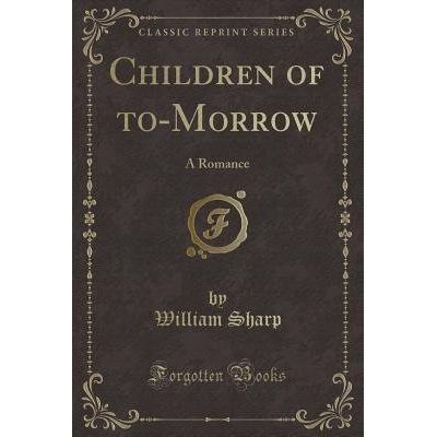 Children Of To-Morrow - A Romance (Classic Reprint)