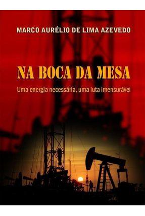 Na Boca da Mesa - Uma Energia Necessária , Uma Luta Imensurável - De Lima Azevedo,Marco Aurélio | Tagrny.org