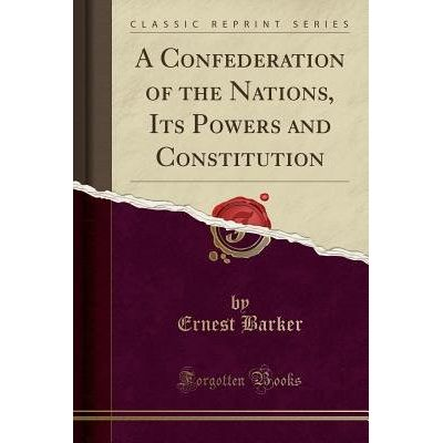 A Confederation Of The Nations, Its Powers And Constitution (Classic Reprint)
