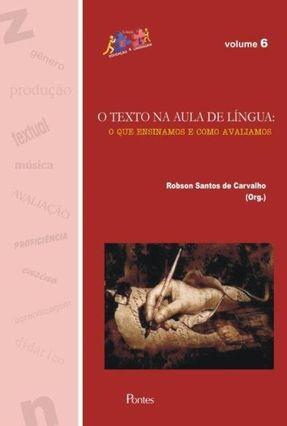 Texto na Aula de Língua - o Que Ensinamos e Como Avaliamos - Vol. 6 - Carvalho,Robson Santos de | Hoshan.org