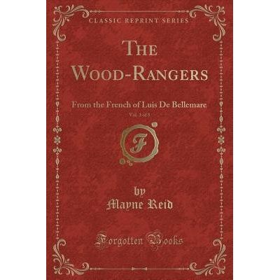 The Wood-Rangers, Vol. 3 Of 3 - From The French Of Luis De Bellemare (Classic Reprint)