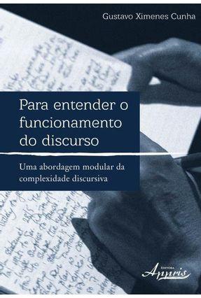 Para Entender o Funcionamento do Discurso: Uma Abordagem Modular da Complexidade Discursiva - Cunha,Gustavo Ximenes   Tagrny.org