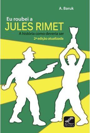 Eu Roubei A Jules Rimet - A História Como Deveria Ser - 2ª Ed. 2014 - A. Baruk   Nisrs.org
