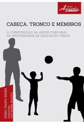 Cabeça, Tronco e Membros: A Construção da Hexis Corporal de Professores de Educação Física - Reina,Fábio Tadeu | Nisrs.org