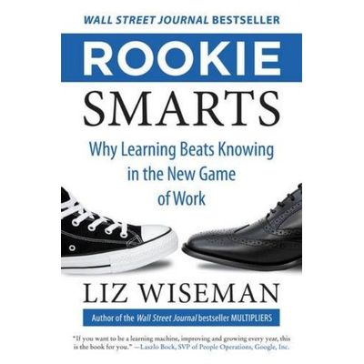 Rookie Smarts - Why Learning Beats Knowing In The New Game Of Work