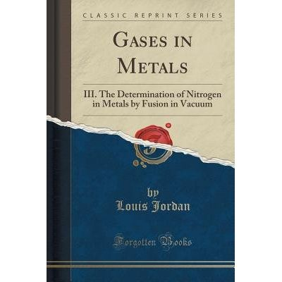Gases In Metals - III. The Determination Of Nitrogen In Metals By Fusion In Vacuum (Classic Reprint)