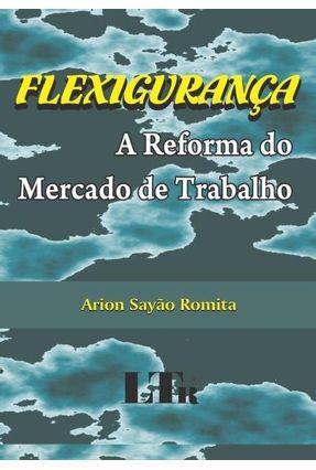 Flexigurança - A Reforma do Mercado De Trabalho - Romita,Arion Sayão | Tagrny.org