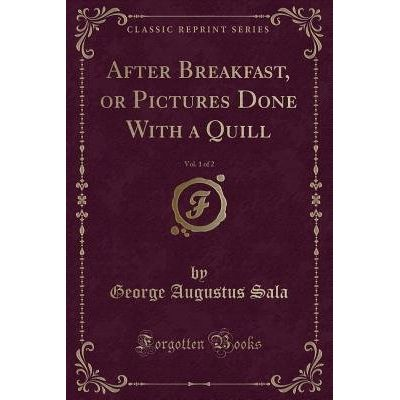 After Breakfast, Or Pictures Done With A Quill, Vol. 1 Of 2 (Classic Reprint)