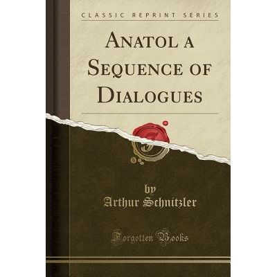 Anatol A Sequence Of Dialogues (Classic Reprint)