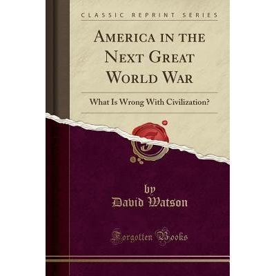 America In The Next Great World War - What Is Wrong With Civilization? (Classic Reprint)