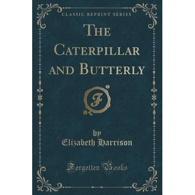 The Caterpillar And Butterly (Classic Reprint)
