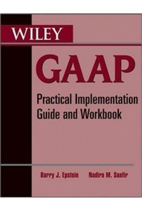 Wiley GAAP - Practical Implementation Guide and Workbook - Epstein,Barry J. Saafir,Nadira M. | Tagrny.org