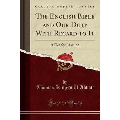 The English Bible And Our Duty With Regard To It - A Plea For Revision (Classic Reprint)
