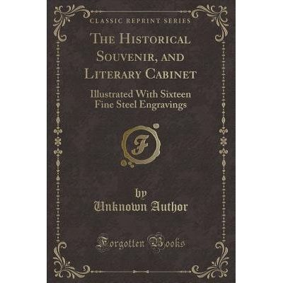The Historical Souvenir, And Literary Cabinet - Illustrated With Sixteen Fine Steel Engravings (Classic Reprint)