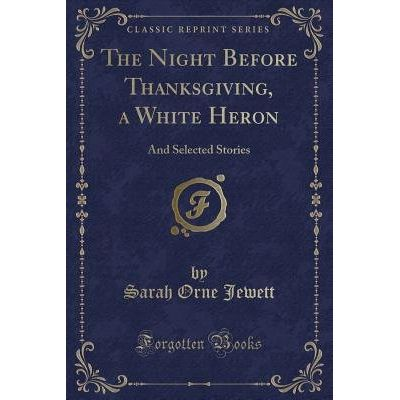 The Night Before Thanksgiving, A White Heron - And Selected Stories (Classic Reprint)