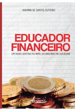 Educador Financeiro - Um Novo Sentido ao Papel do Bancário na Sociedade - Outeiro,Andyara De Santis | Hoshan.org