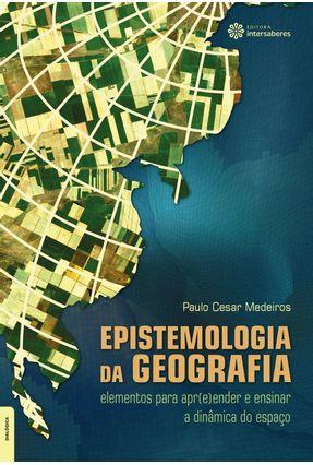 Epistemologia Da Geografia - Elementos Para Apr(e)ender E Ensinar A Dinâmica Do Espaço - Medeiros,Paulo César | Hoshan.org
