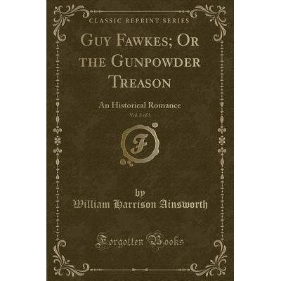 Guy Fawkes; Or The Gunpowder Treason, Vol. 3 Of 3 - An Historical Romance (Classic Reprint)