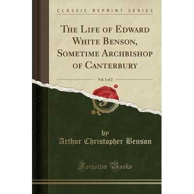 The Life Of Edward White Benson, Sometime Archbishop Of Canterbury, Vol. 1 Of 2 (Classic Reprint)